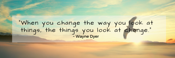 When you change the way you look at things, the things you look at change.-2